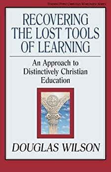 Recovering the Lost Tools of Learning: An Approach to Distinctively Christian Education by [Wilson, Douglas]
