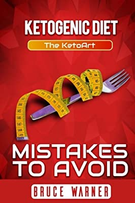 Ketogenic Diet: Mistakes to Avoid: The KetoArt: Lose Your Weight Rapidly by Avoiding Top Mistakes
