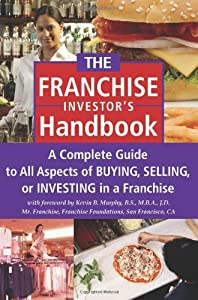 The Franchise Handbook: A Complete Guide to All Aspects of Buying, Selling or Investing in a Franchise by Atlantic Publishing Group Inc.