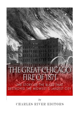 Read Online The Great Chicago Fire of 1871: The Story of the Blaze That Destroyed the Midwest's Largest City pdf