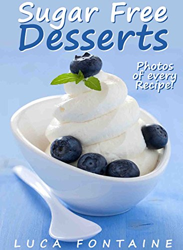 Sugar Free Desserts: Sugar Free Ice Cream, Cakes, Cookies, Pies, And More; Sugar Free Cookbook For Rapid Fat Loss And Healthy Living With Photos And Nutrition Facts For Every Recipe by Luca Fontaine