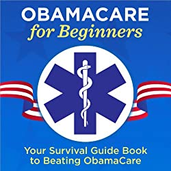 ObamaCare for Beginners: Your Survival Guide Book to Beating ObamaCare