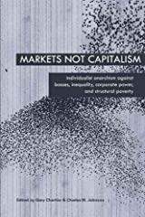 Markets Not Capitalism: Individualist Anarchism Against Bosses, Inequality, Corporate Power, and Structural Poverty Paperback