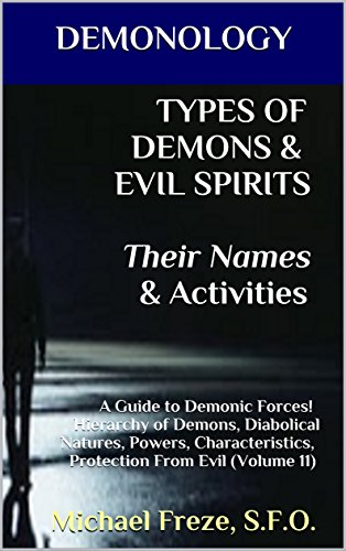 DEMONOLOGY TYPES OF DEMONS & EVIL SPIRITS Their Names & Activities: A Guide to Demonic Forces! Hierarchy of Demons, Diabolical Natures, Powers, Characteristics, ... Evil (Volume 11) (The Demonology Series)