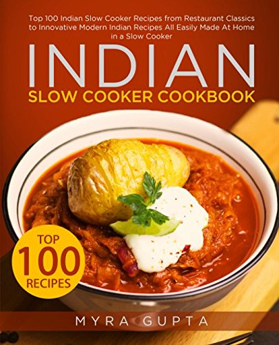 Indian Slow Cooker Cookbook: Top 100 Indian Slow Cooker Recipes from Restaurant Classics to Innovative Modern Indian Recipes All Easily Made At Home in a Slow Cooker by Myra Gupta
