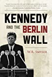 Kennedy and the Berlin Wall, W. R. Smyser, 0742560910