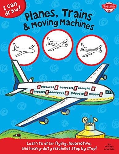Planes, Trains & Moving Machines: Learn to draw flying, locomotive, and heavy-duty machines step by step! (I Can Draw) (I Can Draw)