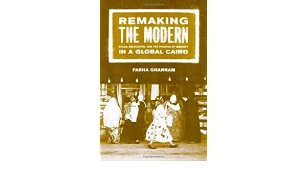 Remaking the Modern: Space, Relocation, and the Politics of Identity in a Global Cairo