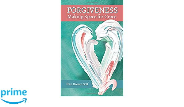 Forgiveness: Making Space for Grace: Nan Brown Self: 9781612548388 ...