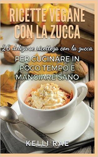 Buy Ricette Vegane con la Zucca: 26 deliziose ricette con la zucca ...