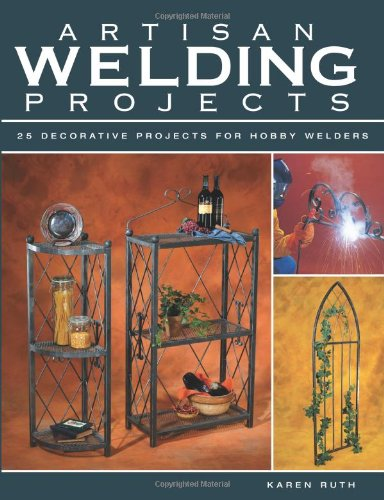 Artisan Welding Projects: 25 Decorative Projects for Hobby Welders by Creative Publishing International