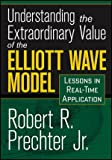 Understanding the Extraordinary Value of the Elliott Wave Model : Lessons in Real-Time Application, Prechter, Robert, 1592804519