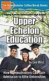 Upper Echelon Education: How Homeschoolers Can Gain Admission to Elite Universities (The HomeScholar's Coffee Break Book series 23)