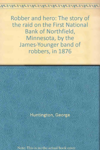 Robber And Hero  The Story Of The Raid On The First National Bank Of Northfield  Minnesota  By The James Younger Band Of Robbers  In 1876