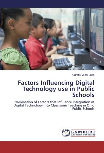 Factors Influencing Digital Technology use in Public Schools: Examination of Factors that Influence Integration of Digital Technology into Classroom Teaching in Ohio Public Schools ebook