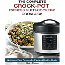 The Complete CROCK-POT Express Multi-cooker COOKBOOK: Quick and Easy Recipes for Fast and Healthy Meals