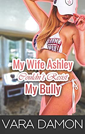 My wife ashley My Wife Ashley Couldn T Resist My Bully Kindle Edition By Damon Vara Literature Fiction Kindle Ebooks Amazon Com