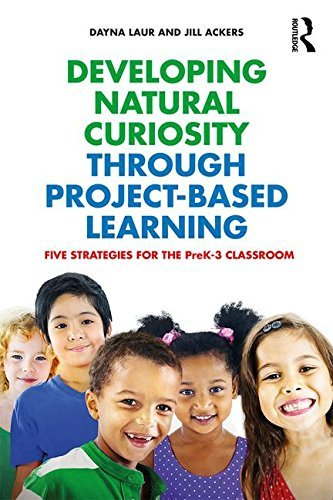 Developing Natural Curiosity through Project-Based Learning: Five Strategies for the PreK??3 Classroom [3/8/2017] Dayna Laur