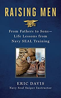 Raising Men: Lessons Navy SEALs Learned from Their Training and Taught to Their Sons by [Davis, Eric, Santorelli, Dina]