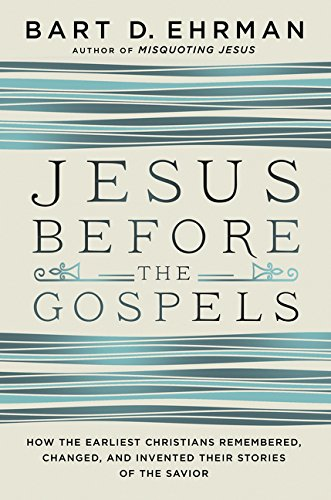 Jesus Before the Gospels: How the Earliest Christians Remembered, Changed, and Invented Their Stories of the Savior. By Bart Ehrman.