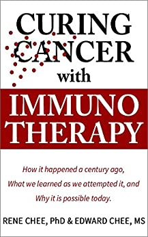 Curing Cancer with Immunotherapy: How it happened a century ago, what we learned as we attempted it, and why it is possible today. by [Chee, Rene, Chee, Edward]