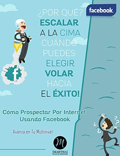 Cómo Prospectar por Internet Usando Facebook: Por Qué Escalar a la Cima Cuándo Puedes Elegir Volar Hacia el Éxito (Spanish Edition)