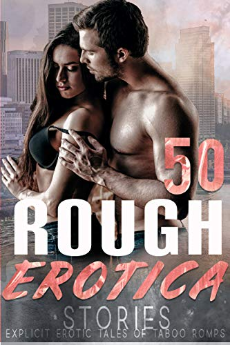50 ROUGH EROTICA STORIES (EXPLICIT EROTIC TALES OF TABOO ROMPS)