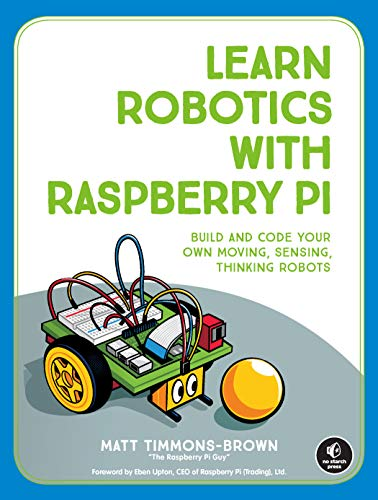 Learn Robotics with Raspberry Pi: Build and Code Your Own Moving, Sensing, Thinking Robots (English Edition)
