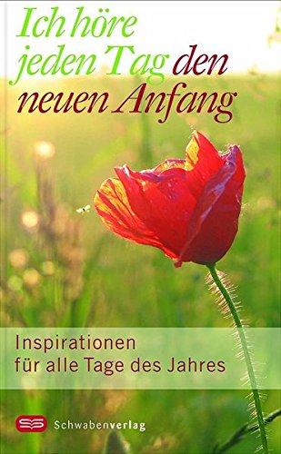 Ich höre jeden Tag den neuen Anfang: Inspirationen für alle Tage des Jahres