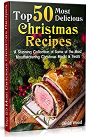TOP 50 Most Delicious Christmas Recipes: A Stunning Collection of Some of the Most Mouthwatering Christmas Meals & Treats (christmas books 2019, christmas recipes for parties, christmas recipes)