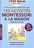 150 activités Montessori à la maison, c'est malin: Pour les 0-6 ans, Un enfant autonome, confiant et épanoui. INÉDIT : 5 activités filmées à l école Montessori