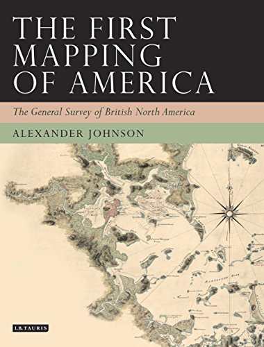 The First Mapping of America: The General Survey of British North America (Tauris Historical Geography Series)