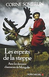Les esprits de la steppe : Avec les derniers chamanes de Mongolie par Corine Sombrun