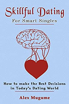 Skillful Dating for Smart Singles: Proven methods for Finding Love, Attracting Men and Attracting Women in Today's Dating Scene by [Mugume, Alex]