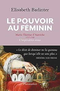 Le pouvoir au féminin Marie-Thérèse d'Autriche par Élisabeth Badinter