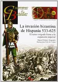 La Invasión Bizantina De Hispania. 533-625 Guerreros Y Batallas: Amazon.es: Gomez Aragones Daniel: Libros