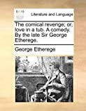 The Comical Revenge; or, Love in a Tub a Comedy by the Late Sir George Etherege, George Etherege, 117041396X