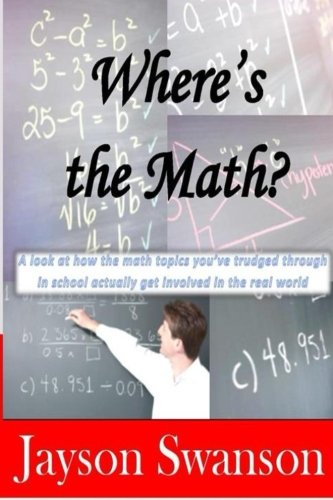 Download Where's the Math?: A Look At How the Math Topics You've Trudged Through In School Actually Get Involved In the Real World pdf