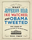 What Jefferson Read, Ike Watched, and Obama Tweeted, Tevi Troy, 1621570398