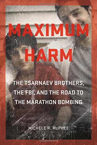 Image of Maximum Harm: The Tsarnaev Brothers, the FBI, and the Road to the Marathon Bombing