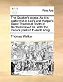 The Quaker's Opera As It Is Perform'D at Lee's and Harper's Great Theatrical Booth in Bartholomew-Fair with the Musick Prefix'D to Each Song, Thomas Walker, 1170108970