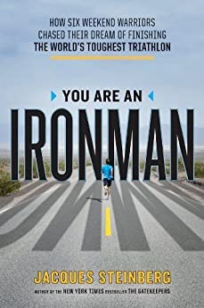 You Are an Ironman: How Six Weekend Warriors Chased Their Dream of Finishing the World's Toughest Triathlon by [Steinberg, Jacques]