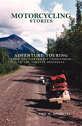 Motorcycling Stories: Adventure Touring From the Northwest Territories to the Yucatan Peninsula