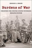 Burdens of War: Creating the United States Veterans Health System (Reconfiguring American Political History)