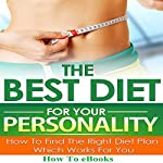 The Best Diet for Your Personality: How to Find the Right Diet Plan Which Works for You |  How To eBooks