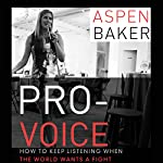 Pro-Voice: How to Keep Listening When the World Wants a Fight | Aspen Baker