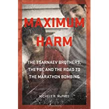Maximum Harm: The Tsarnaev Brothers, the FBI, and the Road to the Marathon Bombing
