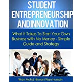 Student Entrepreneurship and Innovation- What It Takes To Start Your Own Business With No Money- Simple Guide & Strategy