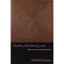 Chaos, Territory, Art Deleuze and the Framing of the Earth: Deleuze and the Framing of the Earth (The Wellek Library Lectures): Deleuze and the Framing of the Earth (The Wellek Library Lectures) by Elizabeth Grosz (2008-07-22)