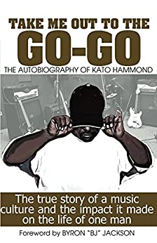 Take Me Out To The Go-Go: The Autobiography of Kato Hammond by [Hammond, Kato]